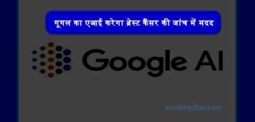गूगल का एआई करेगा ब्रेस्ट कैंसर की जांच में मदद, इसलिए होगा खास..